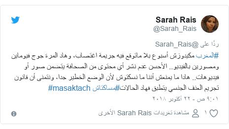 تويتر رسالة بعث بها @Sarah_Rais: #المغرب مكيدوزش أسبوع بلا ماتوقع فيه جريمة اغتصاب، وهاد المرة جوج فيوماين ومصورين بالفيديو.. الأحسن عدم نشر أي محتوى من الصحافة يتضمن صور أو فيديوهات.. هادا ما يمنعش أننا ما نسكتوش لأن الوضع الخطير جدا، ونتمنى أن قانون تجريم العنف الجنسي يتطبق فهاد الحالات#مساكتاش #masaktach