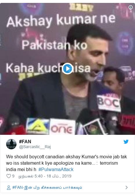 டுவிட்டர் இவரது பதிவு @Sarcastic__Raj: We should boycott canadian akshay Kumar's movie jab tak wo iss statement k liye apologize na karre...    terrorism india mei bhi h  #PulwamaAttack