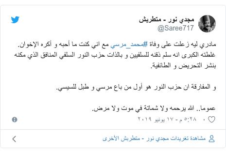 تويتر رسالة بعث بها @Saree717: مادري ليه زعلت على وفاة #محمد_مرسي مع اني كنت ما أحبه و أكره الإخوان.غلطته الكبرى انه سلم ذقنه للسلفيين و بالذات حزب النور السلفي المنافق الذي مكنه بنشر التحريض و الطائفية.و المفارقة ان حزب النور هو أول من باع مرسي و طبل للسيسي.عموما.. الله يرحمه ولا شماتة في موت ولا مرض.