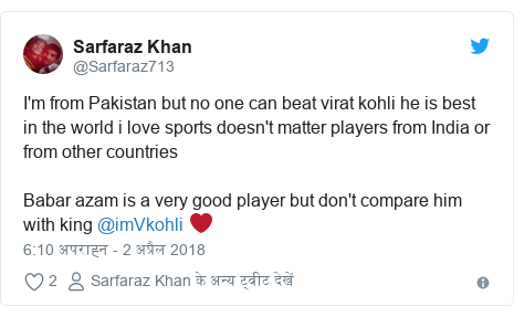 ट्विटर पोस्ट @Sarfaraz713: I'm from Pakistan but no one can beat virat kohli he is best in the world i love sports doesn't matter players from India or from other countries Babar azam is a very good player but don't compare him with king @imVkohli ❤️