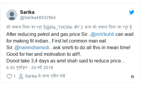 ट्विटर पोस्ट @Sarika48532964: After reducing petrol and gas price Sir...@imVkohli can wait for making fit indian...First let common man eat Sir..@narendramodi...ask smirti to do all this in mean time! Good for her and motivation to all!!..Donot take 3,4 days as amit shah said to reduce price...