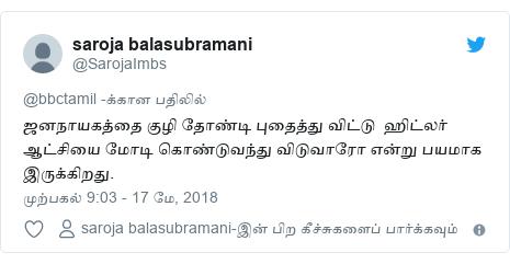 டுவிட்டர் இவரது பதிவு @SarojaImbs: ஜனநாயகத்தை குழி தோண்டி புதைத்து விட்டு  ஹிட்லர் ஆட்சியை மோடி கொண்டுவந்து விடுவாரோ என்று பயமாக இருக்கிறது.