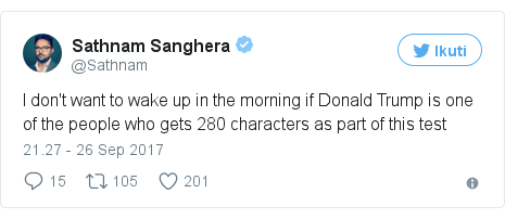 Twitter pesan oleh @Sathnam: I don't want to wake up in the morning if Donald Trump is one of the people who gets 280 characters as part of this test