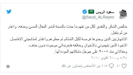 تويتر رسالة بعث بها @Saud_ALRayes: خالص الشكر والتقدير لكل من تفهم ما حدث بالنسبة لنشر المقال المسئ وحذفه، واعذر من لم يتقبل.الانتهازيين الذين وجدوها فرصة لكيل الشتائم تم حظرهم واعتذر لمتابعيني الافاضل.الاخوة الذين يتهموني بالاخوان وخلافه فتغريداتي موجودة بدون حذف،ومقالاتي منذ ٢٠٠٥ على جوجل بامكانهم العودة لها.