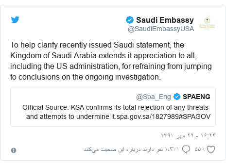 پست توییتر از @SaudiEmbassyUSA: To help clarify recently issued Saudi statement, the Kingdom of Saudi Arabia extends it appreciation to all, including the US administration, for refraining from jumping to conclusions on the ongoing investigation.