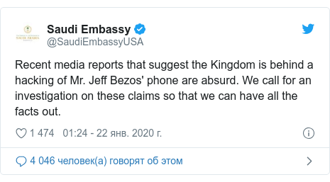 Twitter пост, автор: @SaudiEmbassyUSA: Recent media reports that suggest the Kingdom is behind a hacking of Mr. Jeff Bezos' phone are absurd. We call for an investigation on these claims so that we can have all the facts out.