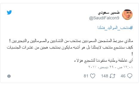 تويتر رسالة بعث بها @SaudiFalcon9: #منتخب_المواليد_فشلنامالذي سيربط المشجعين السعوديين بمنتخب من التشاديين والصوماليين والنيجيريين !كيف سنشجع منتخب لايمثلنا بل هو أشبه مايكون بمنتخب هجين من عشرات الجنسيات !أي عاطفة وطنية ستقودنا لتشجيع هؤلاء