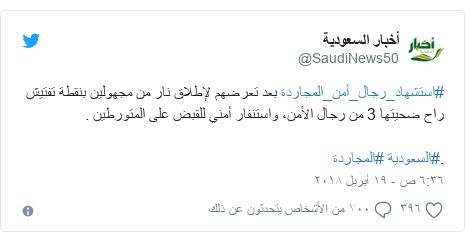 تويتر رسالة بعث بها @SaudiNews50: #استشهاد_رجال_أمن_المجاردة بعد تعرضهم لإطلاق نار من مجهولين بنقطة تفتيش راح ضحيتها 3 من رجال الأمن، واستنفار أمني للقبض على المتورطين ..#السعودية #المجاردة
