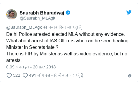 ट्विटर पोस्ट @Saurabh_MLAgk: Delhi Police arrested elected MLA without any evidence. What about arrest of IAS Officers who can be seen beating Minister in Secretariate ?There is FIR by Minister as well as video evidence, but no arrests.