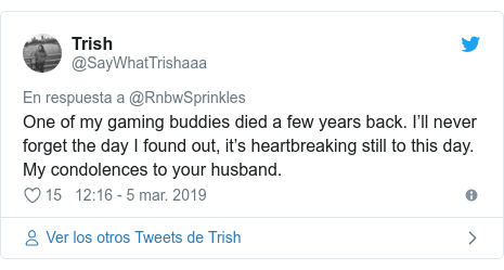 Publicación de Twitter por @SayWhatTrishaaa: One of my gaming buddies died a few years back. I'll never forget the day I found out, it's heartbreaking still to this day. My condolences to your husband.