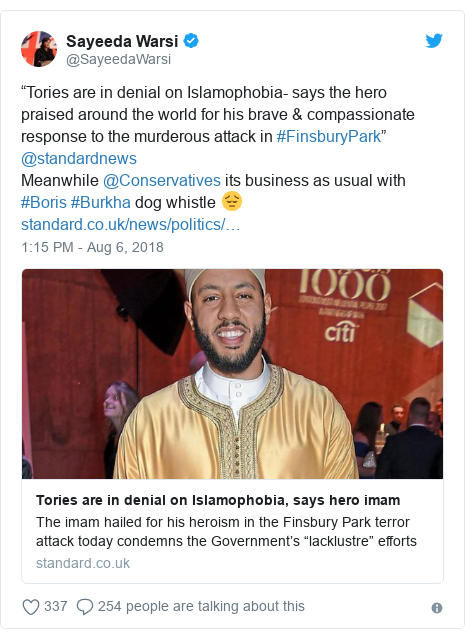 "Twitter post by @SayeedaWarsi: ""Tories are in denial on Islamophobia- says the hero praised around the world for his brave & compassionate response to the murderous attack in #FinsburyPark"" @standardnews Meanwhile @Conservatives its business as usual with #Boris #Burkha dog whistle 😔"