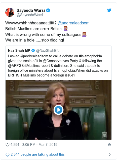 Twitter post by @SayeedaWarsi: Wwwwwhhhhhhaaaaaatttttt? @andrealeadsom British Muslims are errrrr British 🤦🏽‍♀️What is wrong with some of my colleagues🤷🏽‍♀️We are in a hole .....stop digging!