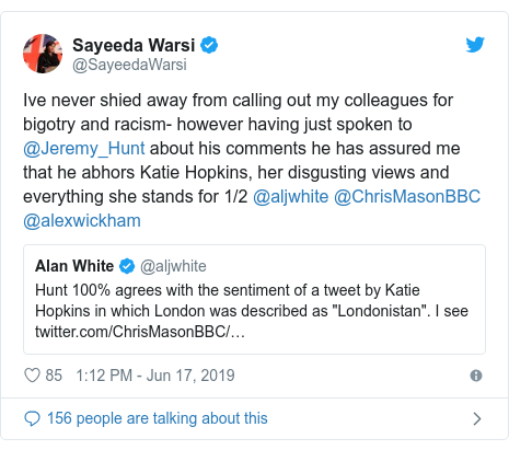 Twitter post by @SayeedaWarsi: Ive never shied away from calling out my colleagues for bigotry and racism- however having just spoken to @Jeremy_Hunt about his comments he has assured me that he abhors Katie Hopkins, her disgusting views and everything she stands for 1/2 @aljwhite @ChrisMasonBBC @alexwickham