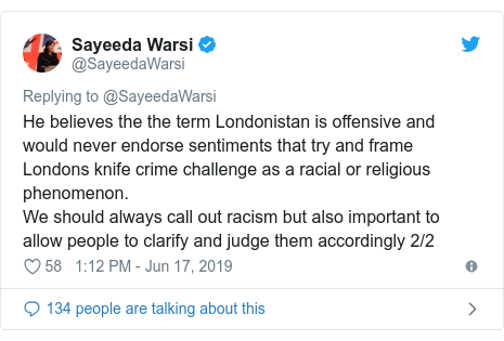 Twitter post by @SayeedaWarsi: He believes the the term Londonistan is offensive and would never endorse sentiments that try and frame Londons knife crime challenge as a racial or religious phenomenon.We should always call out racism but also important to allow people to clarify and judge them accordingly 2/2