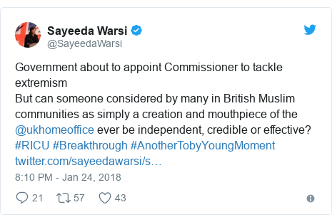 Twitter post by @SayeedaWarsi: Government about to appoint Commissioner to tackle extremismBut can someone considered by many in British Muslim communities as simply a creation and mouthpiece of the @ukhomeoffice ever be independent, credible or effective?#RICU #Breakthrough #AnotherTobyYoungMoment