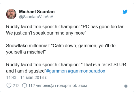 "Twitter post by @ScanlanWithAnA: Ruddy-faced free speech champion  ""PC has gone too far. We just can't speak our mind any more""Snowflake millennial  ""Calm down, gammon, you'll do yourself a mischief""Ruddy-faced free speech champion  ""That is a racist SLUR and I am disgusted""#gammon #gammonparadox"