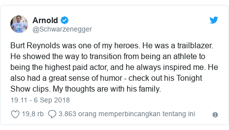 Twitter pesan oleh @Schwarzenegger: Burt Reynolds was one of my heroes. He was a trailblazer. He showed the way to transition from being an athlete to being the highest paid actor, and he always inspired me. He also had a great sense of humor - check out his Tonight Show clips. My thoughts are with his family.
