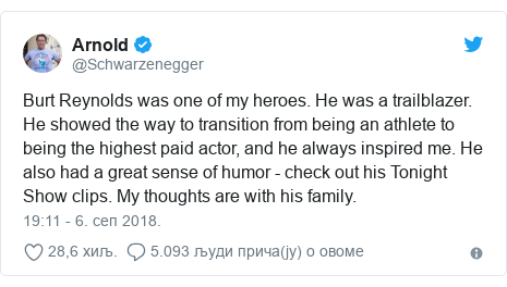 Twitter post by @Schwarzenegger: Burt Reynolds was one of my heroes. He was a trailblazer. He showed the way to transition from being an athlete to being the highest paid actor, and he always inspired me. He also had a great sense of humor - check out his Tonight Show clips. My thoughts are with his family.