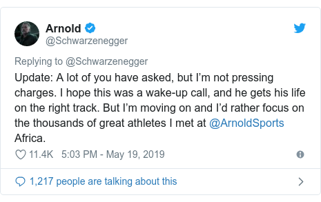 Ujumbe wa Twitter wa @Schwarzenegger: Update  A lot of you have asked, but I'm not pressing charges. I hope this was a wake-up call, and he gets his life on the right track. But I'm moving on and I'd rather focus on the thousands of great athletes I met at @ArnoldSports Africa.