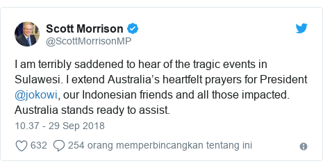 Twitter pesan oleh @ScottMorrisonMP: I am terribly saddened to hear of the tragic events in Sulawesi. I extend Australia's heartfelt prayers for President @jokowi, our Indonesian friends and all those impacted. Australia stands ready to assist.