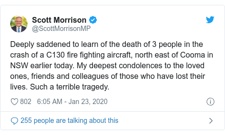 Twitter post by @ScottMorrisonMP: Deeply saddened to learn of the death of 3 people in the crash of a C130 fire fighting aircraft, north east of Cooma in NSW earlier today. My deepest condolences to the loved ones, friends and colleagues of those who have lost their lives. Such a terrible tragedy.