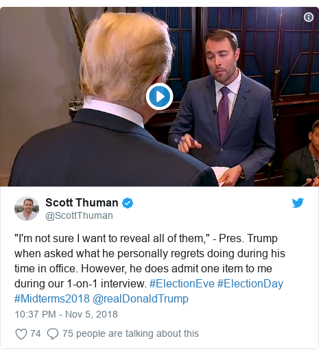 "Twitter post by @ScottThuman: ""I'm not sure I want to reveal all of them,"" - Pres. Trump when asked what he personally regrets doing during his time in office. However, he does admit one item to me during our 1-on-1 interview. #ElectionEve #ElectionDay #Midterms2018 @realDonaldTrump"