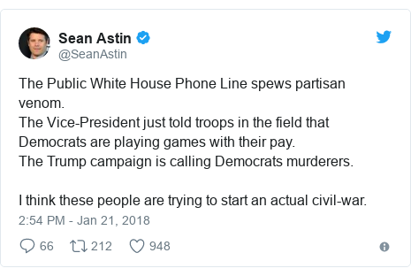Twitter post by @SeanAstin: The Public White House Phone Line spews partisan venom.The Vice-President just told troops in the field that Democrats are playing games with their pay.The Trump campaign is calling Democrats murderers.I think these people are trying to start an actual civil-war.