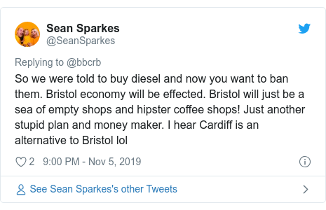Twitter post by @SeanSparkes: So we were told to buy diesel and now you want to ban them. Bristol economy will be effected. Bristol will just be a sea of empty shops and hipster coffee shops! Just another stupid plan and money maker. I hear Cardiff is an alternative to Bristol lol