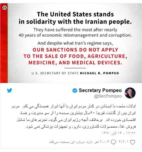 پست توییتر از @SecPompeo: ایالات متحده با ایستادن در کنار مردم ایران با آنها ابراز همبستگی می کند.  مردم ایران پس از گذشت تقریبا ۴٠سال بیشترین صدمه را از سو مدیریت و فساد اقتصادی خورده اند.  برخلاف آنچه رژیم ایران می گوید، تحریم های ما شامل فروش غذا، محصولات کشاورزی، دارو، و تجهیزات پزشکی نمی شود.
