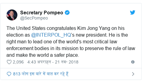 ट्विटर पोस्ट @SecPompeo: The United States congratulates Kim Jong Yang on his election as @INTERPOL_HQ's new president. He is the right man to lead one of the world's most critical law enforcement bodies in its mission to preserve the rule of law and make the world a safer place.