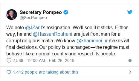 Twitter post by @SecPompeo: We note @JZarif's resignation. We'll see if it sticks. Either way, he and @HassanRouhani are just front men for a corrupt religious mafia. We know @khamenei_ir makes all final decisions. Our policy is unchanged—the regime must behave like a normal country and respect its people.