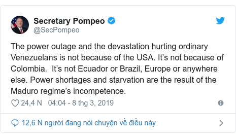 Twitter bởi @SecPompeo: The power outage and the devastation hurting ordinary Venezuelans is not because of the USA. It's not because of Colombia.  It's not Ecuador or Brazil, Europe or anywhere else. Power shortages and starvation are the result of the Maduro regime's incompetence.