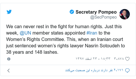 پست توییتر از @SecPompeo: We can never rest in the fight for human rights. Just this week, @UN member states appointed #Iran to the Women's Rights Committee. This, when an Iranian court just sentenced women's rights lawyer Nasrin Sotoudeh to 38 years and 148 lashes.
