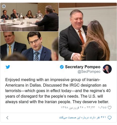 پست توییتر از @SecPompeo: Enjoyed meeting with an impressive group of Iranian-Americans in Dallas. Discussed the IRGC designation as terrorists—which goes in effect today—and the regime's 40 years of disregard for the people's needs. The U.S. will always stand with the Iranian people. They deserve better.