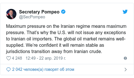 Twitter пост, автор: @SecPompeo: Maximum pressure on the Iranian regime means maximum pressure. That's why the U.S. will not issue any exceptions to Iranian oil importers. The global oil market remains well-supplied. We're confident it will remain stable as jurisdictions transition away from Iranian crude.