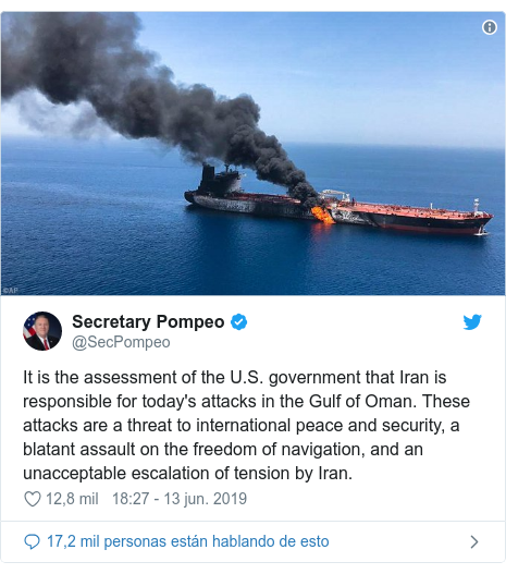 Publicación de Twitter por @SecPompeo: It is the assessment of the U.S. government that Iran is responsible for today's attacks in the Gulf of Oman. These attacks are a threat to international peace and security, a blatant assault on the freedom of navigation, and an unacceptable escalation of tension by Iran.