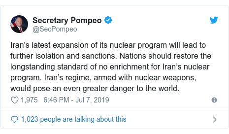Twitter post by @SecPompeo: Iran's latest expansion of its nuclear program will lead to further isolation and sanctions. Nations should restore the longstanding standard of no enrichment for Iran's nuclear program. Iran's regime, armed with nuclear weapons, would pose an even greater danger to the world.