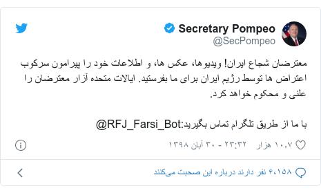 پست توییتر از @SecPompeo: معترضان شجاع ایران! ویدیوها، عکس ها، و اطلاعات خود را پیرامون سرکوب اعتراض ها توسط رژیم ایران برای ما بفرستید. ایالات متحده آزار معترضان را علنی و محکوم خواهد کرد.با ما از طریق تلگرام تماس بگیرید RFJ_Farsi_Bot@