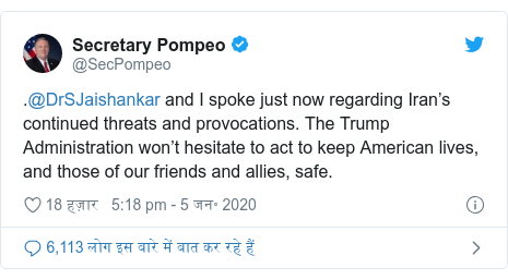 ट्विटर पोस्ट @SecPompeo: .@DrSJaishankar and I spoke just now regarding Iran's continued threats and provocations. The Trump Administration won't hesitate to act to keep American lives, and those of our friends and allies, safe.