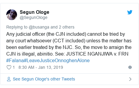 Twitter post by @SegunOloge: Any judicial officer (the CJN included) cannot be tried by any court whatsoever (CCT included) unless the matter has been earlier treated by the NJC. So, the move to arraign the CJN is illegal, abinitio. See  JUSTICE NGANJIWA v. FRN  #Falana#LeaveJusticeOnnoghenAlone