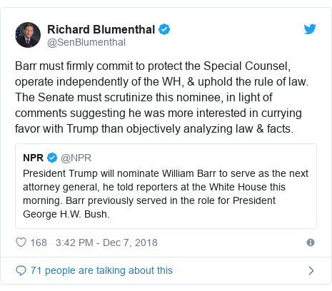 Twitter post by @SenBlumenthal: Barr must firmly commit to protect the Special Counsel, operate independently of the WH, & uphold the rule of law. The Senate must scrutinize this nominee, in light of comments suggesting he was more interested in currying favor with Trump than objectively analyzing law & facts.