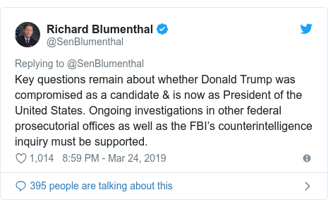 Twitter post by @SenBlumenthal: Key questions remain about whether Donald Trump was compromised as a candidate & is now as President of the United States. Ongoing investigations in other federal prosecutorial offices as well as the FBI's counterintelligence inquiry must be supported.
