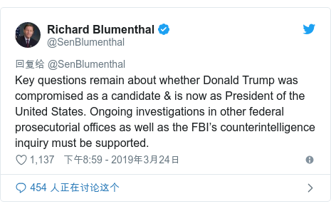 Twitter 用户名 @SenBlumenthal: Key questions remain about whether Donald Trump was compromised as a candidate & is now as President of the United States. Ongoing investigations in other federal prosecutorial offices as well as the FBI's counterintelligence inquiry must be supported.