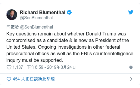 Twitter 用戶名 @SenBlumenthal: Key questions remain about whether Donald Trump was compromised as a candidate & is now as President of the United States. Ongoing investigations in other federal prosecutorial offices as well as the FBI's counterintelligence inquiry must be supported.