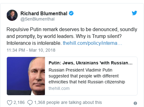 Twitter post by @SenBlumenthal: Repulsive Putin remark deserves to be denounced, soundly and promptly, by world leaders. Why is Trump silent? Intolerance is intolerable.