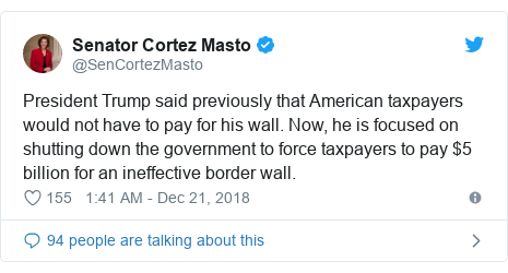 Twitter post by @SenCortezMasto: President Trump said previously that American taxpayers would not have to pay for his wall. Now, he is focused on shutting down the government to force taxpayers to pay $5 billion for an ineffective border wall.
