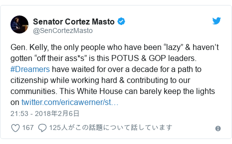 "Twitter post by @SenCortezMasto: Gen. Kelly, the only people who have been ""lazy"" & haven't gotten ""off their ass*s"" is this POTUS & GOP leaders. #Dreamers have waited for over a decade for a path to citizenship while working hard & contributing to our communities. This White House can barely keep the lights on"