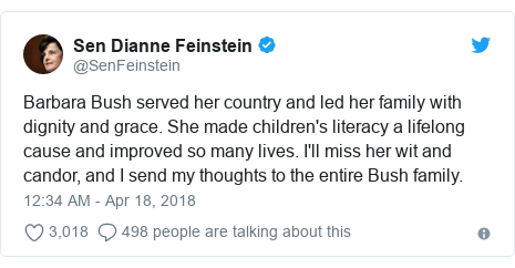 Twitter post by @SenFeinstein: Barbara Bush served her country and led her family with dignity and grace. She made children's literacy a lifelong cause and improved so many lives. I'll miss her wit and candor, and I send my thoughts to the entire Bush family.
