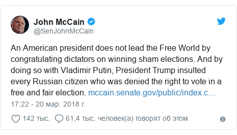 Twitter пост, автор: @SenJohnMcCain: An American president does not lead the Free World by congratulating dictators on winning sham elections. And by doing so with Vladimir Putin, President Trump insulted every Russian citizen who was denied the right to vote in a free and fair election.