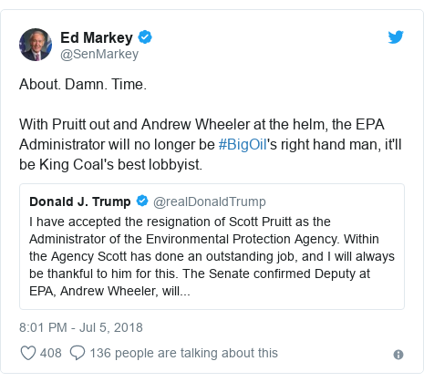 Twitter post by @SenMarkey: About. Damn. Time.With Pruitt out and Andrew Wheeler at the helm, the EPA Administrator will no longer be #BigOil's right hand man, it'll be King Coal's best lobbyist.